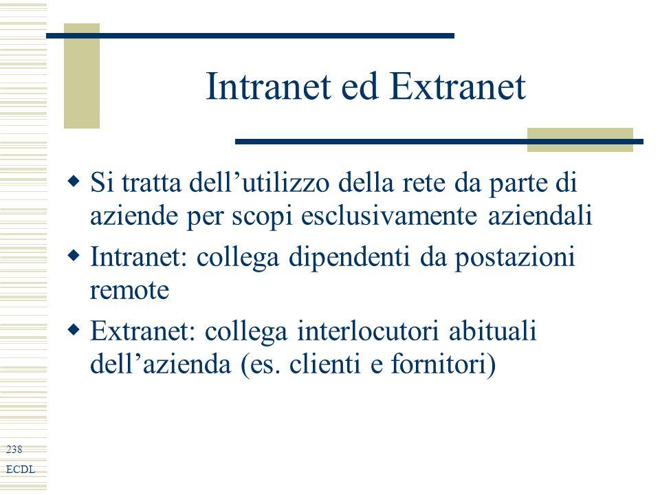 238 ECDL Intranet ed Extranet Si tratta dellutilizzo della rete da parte di aziende per scopi esclusivamente aziendali Intranet: collega dipendenti da postazioni remote Extranet: collega interlocutori abituali dellazienda (es.