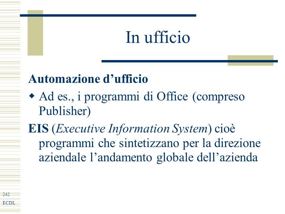 242 ECDL In ufficio Automazione dufficio Ad es., i programmi di Office (compreso Publisher) EIS (Executive Information System) cioè programmi che sintetizzano per la direzione aziendale landamento globale dellazienda