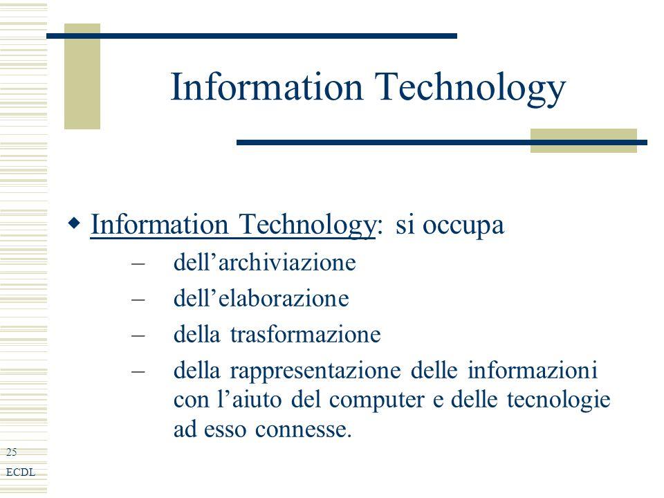 25 ECDL Information Technology Information Technology: si occupa –dellarchiviazione –dellelaborazione –della trasformazione –della rappresentazione delle informazioni con laiuto del computer e delle tecnologie ad esso connesse.