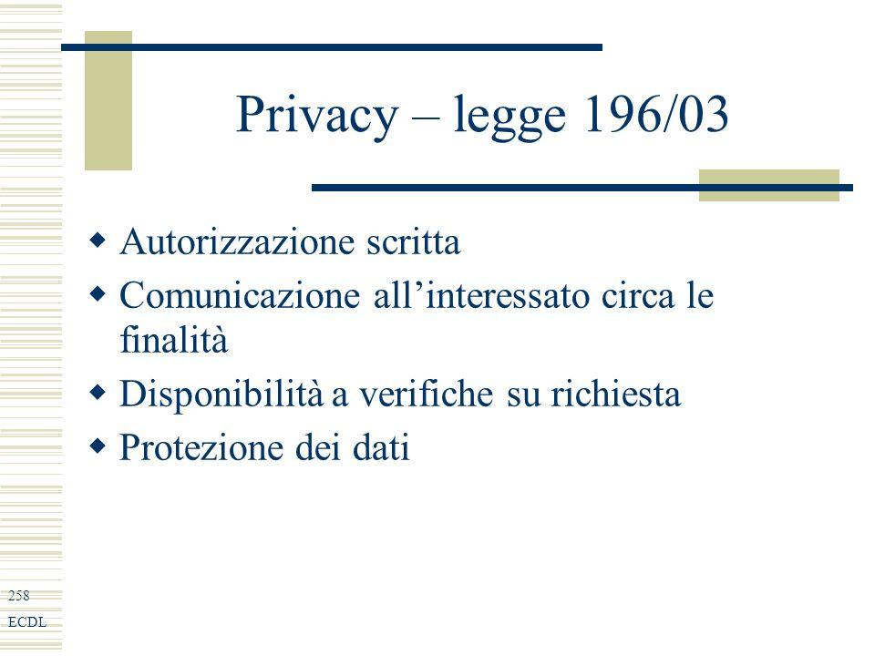 258 ECDL Privacy – legge 196/03 Autorizzazione scritta Comunicazione allinteressato circa le finalità Disponibilità a verifiche su richiesta Protezione dei dati