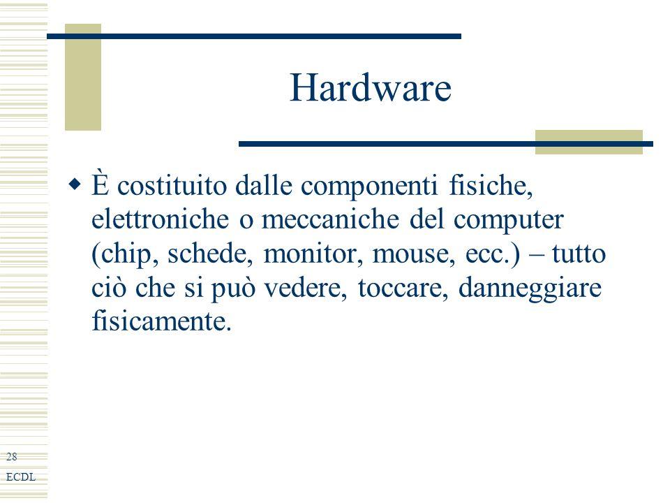28 ECDL Hardware È costituito dalle componenti fisiche, elettroniche o meccaniche del computer (chip, schede, monitor, mouse, ecc.) – tutto ciò che si può vedere, toccare, danneggiare fisicamente.