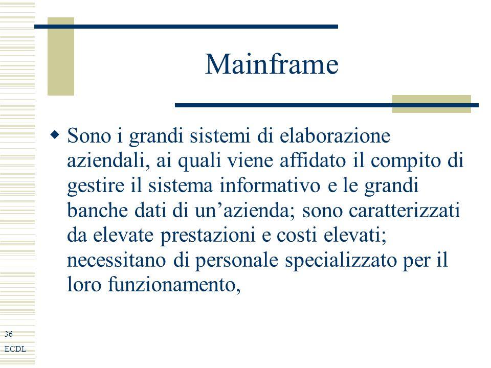 36 ECDL Mainframe Sono i grandi sistemi di elaborazione aziendali, ai quali viene affidato il compito di gestire il sistema informativo e le grandi banche dati di unazienda; sono caratterizzati da elevate prestazioni e costi elevati; necessitano di personale specializzato per il loro funzionamento,