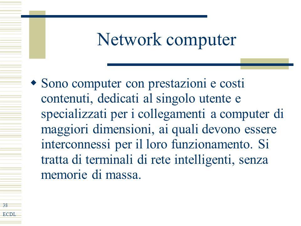 38 ECDL Network computer Sono computer con prestazioni e costi contenuti, dedicati al singolo utente e specializzati per i collegamenti a computer di maggiori dimensioni, ai quali devono essere interconnessi per il loro funzionamento.