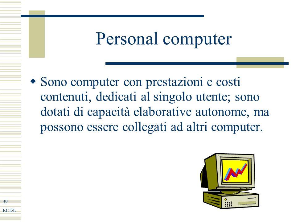 39 ECDL Personal computer Sono computer con prestazioni e costi contenuti, dedicati al singolo utente; sono dotati di capacità elaborative autonome, ma possono essere collegati ad altri computer.