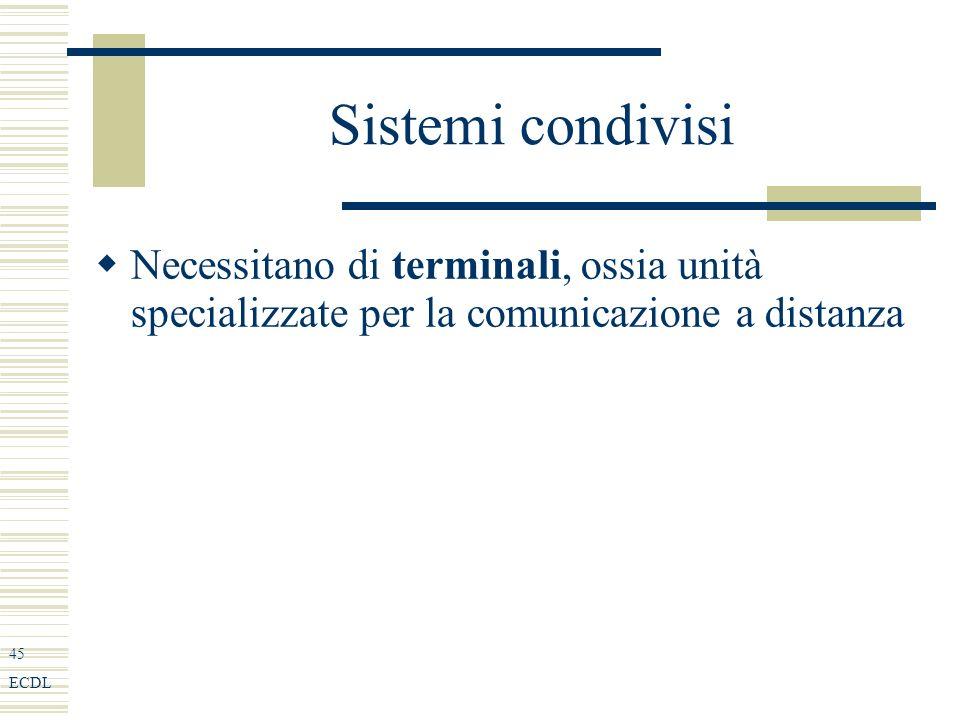 45 ECDL Sistemi condivisi Necessitano di terminali, ossia unità specializzate per la comunicazione a distanza