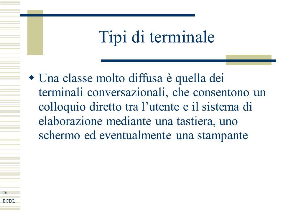 46 ECDL Tipi di terminale Una classe molto diffusa è quella dei terminali conversazionali, che consentono un colloquio diretto tra lutente e il sistema di elaborazione mediante una tastiera, uno schermo ed eventualmente una stampante