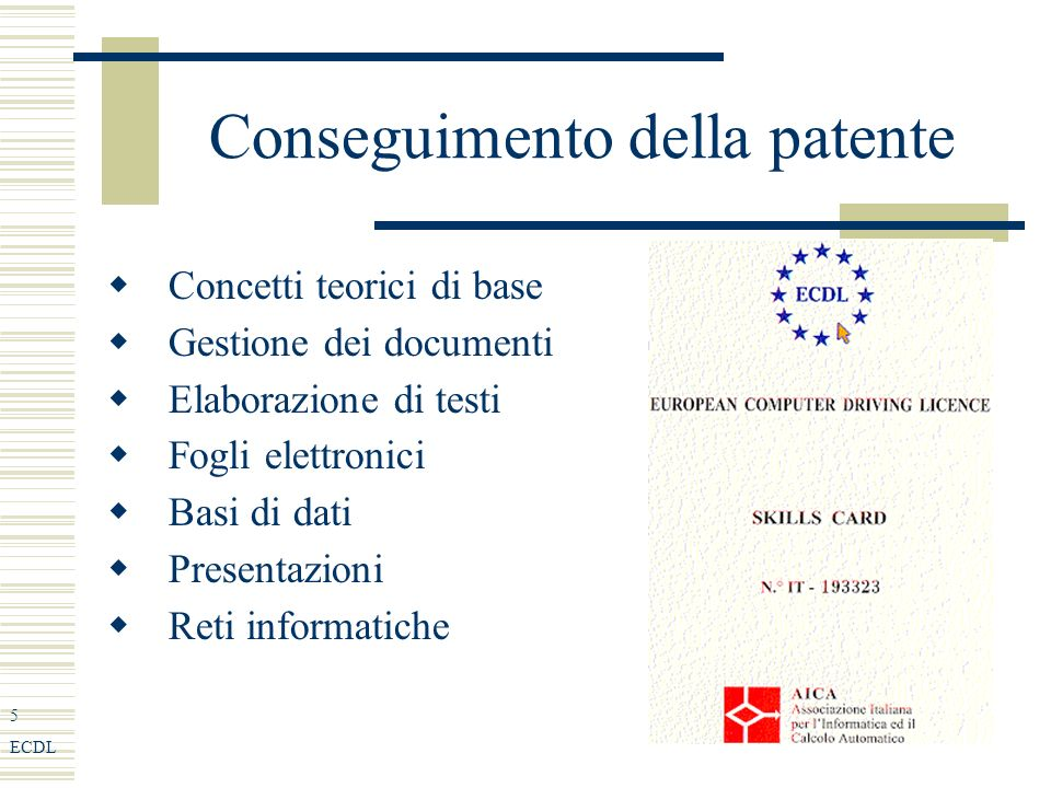 5 ECDL Conseguimento della patente Concetti teorici di base Gestione dei documenti Elaborazione di testi Fogli elettronici Basi di dati Presentazioni Reti informatiche