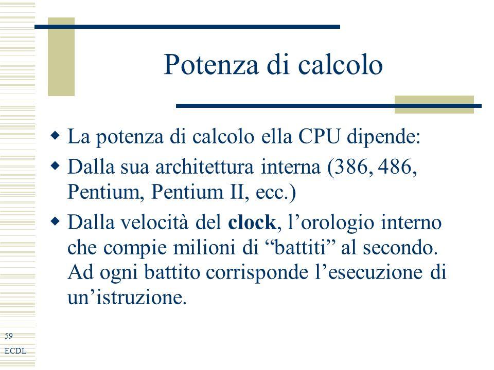 59 ECDL Potenza di calcolo La potenza di calcolo ella CPU dipende: Dalla sua architettura interna (386, 486, Pentium, Pentium II, ecc.) Dalla velocità del clock, lorologio interno che compie milioni di battiti al secondo.