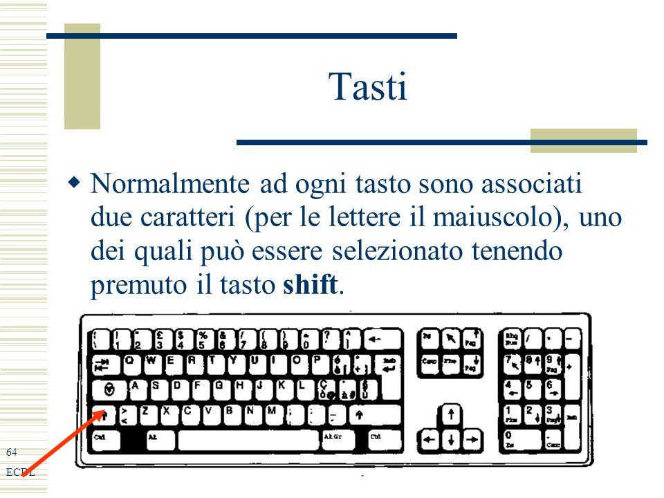 64 ECDL Tasti Normalmente ad ogni tasto sono associati due caratteri (per le lettere il maiuscolo), uno dei quali può essere selezionato tenendo premuto il tasto shift.