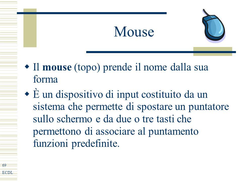 69 ECDL Mouse Il mouse (topo) prende il nome dalla sua forma È un dispositivo di input costituito da un sistema che permette di spostare un puntatore sullo schermo e da due o tre tasti che permettono di associare al puntamento funzioni predefinite.