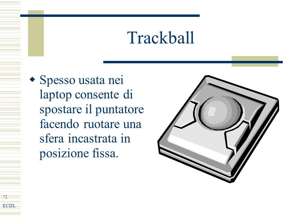 71 ECDL Trackball Spesso usata nei laptop consente di spostare il puntatore facendo ruotare una sfera incastrata in posizione fissa.