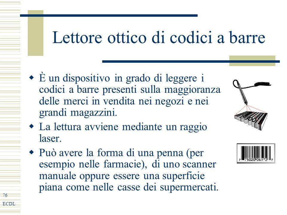 76 ECDL Lettore ottico di codici a barre È un dispositivo in grado di leggere i codici a barre presenti sulla maggioranza delle merci in vendita nei negozi e nei grandi magazzini.