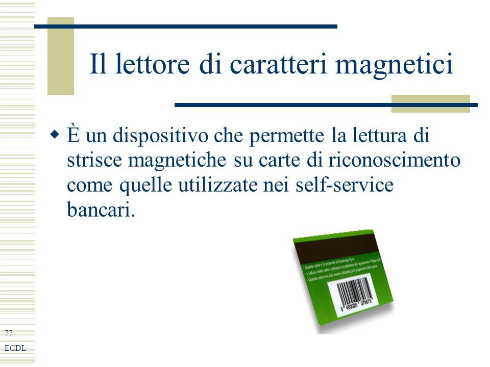 77 ECDL Il lettore di caratteri magnetici È un dispositivo che permette la lettura di strisce magnetiche su carte di riconoscimento come quelle utilizzate nei self-service bancari.