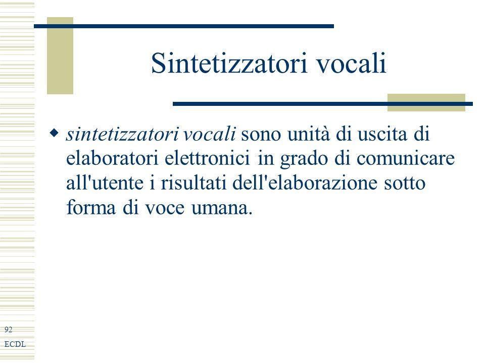 92 ECDL Sintetizzatori vocali sintetizzatori vocali sono unità di uscita di elaboratori elettronici in grado di comunicare all utente i risultati dell elaborazione sotto forma di voce umana.