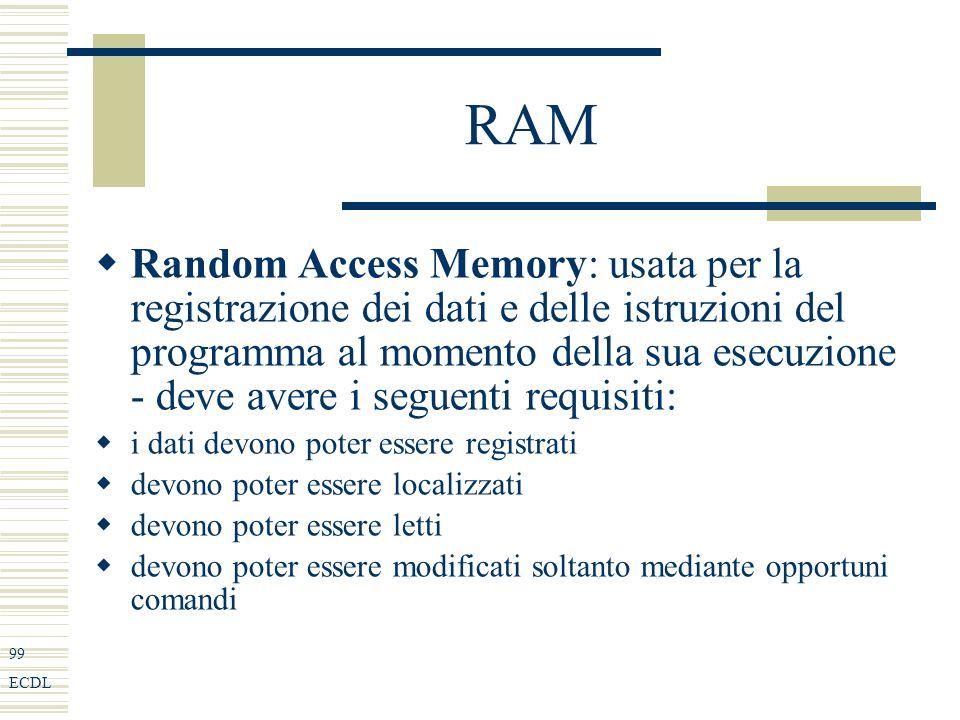 99 ECDL RAM Random Access Memory: usata per la registrazione dei dati e delle istruzioni del programma al momento della sua esecuzione - deve avere i seguenti requisiti: i dati devono poter essere registrati devono poter essere localizzati devono poter essere letti devono poter essere modificati soltanto mediante opportuni comandi