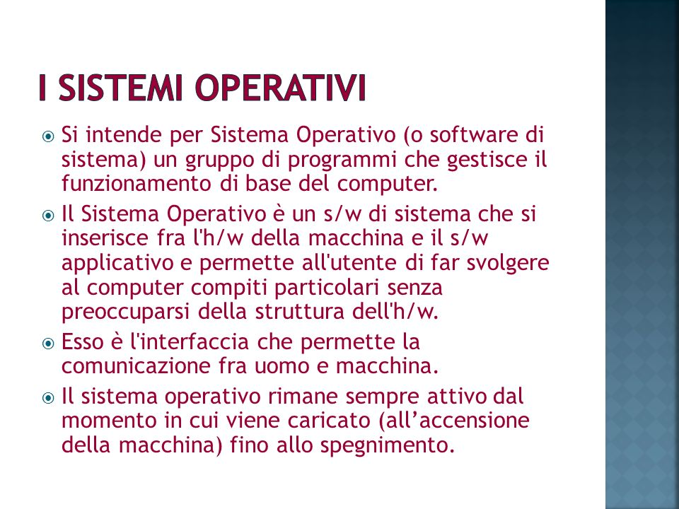 Si intende per Sistema Operativo (o software di sistema) un gruppo di programmi che gestisce il funzionamento di base del computer. Il Sistema Operati