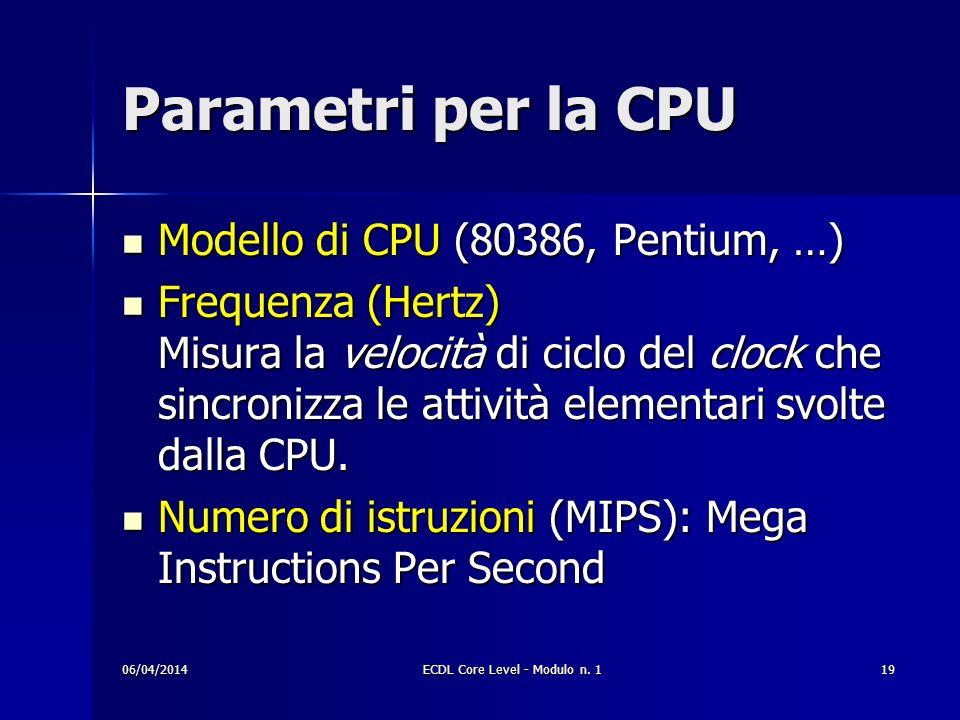 Parametri per la CPU Modello di CPU (80386, Pentium, …) Modello di CPU (80386, Pentium, …) Frequenza (Hertz) Misura la velocità di ciclo del clock che