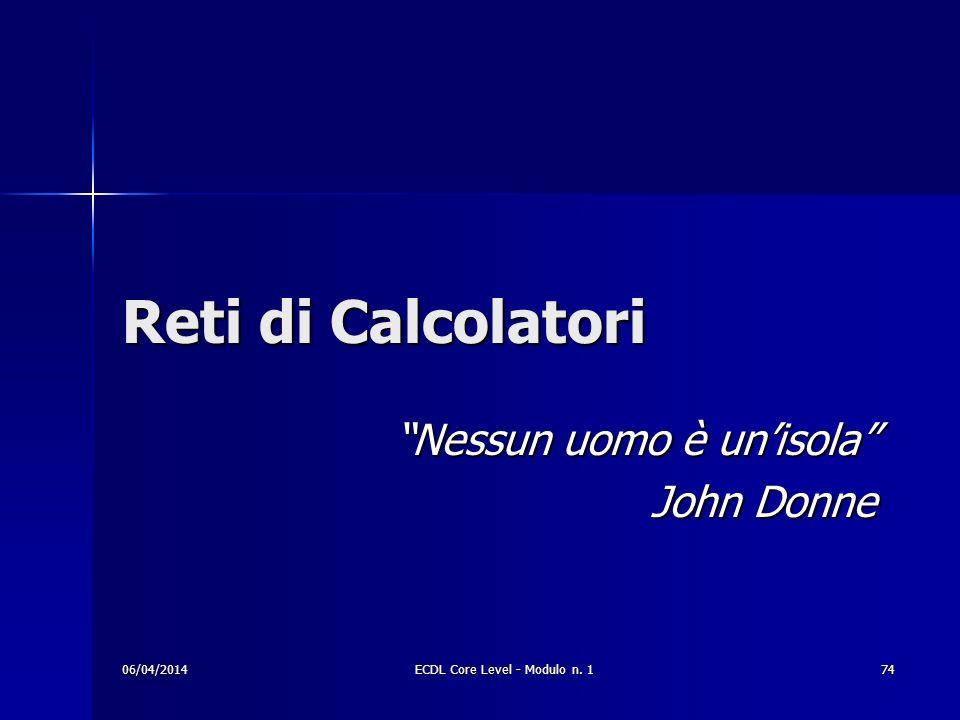 Reti di Calcolatori Nessun uomo è unisola John Donne 06/04/201474ECDL Core Level - Modulo n. 1