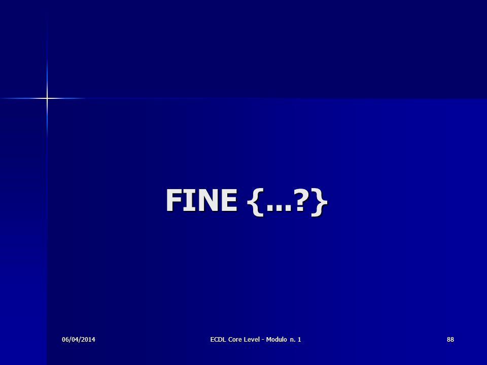 FINE {...?} 06/04/201488ECDL Core Level - Modulo n. 1