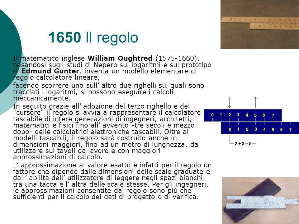 1650 Il regolo Il matematico inglese William Oughtred (1575-1660), basandosi sugli studi di Nepero sui logaritmi e sul prototipo di Edmund Gunter, inventa un modello elementare di regolo calcolatore lineare, facendo scorrere uno sull altro due righelli sui quali sono tracciati i logaritmi, si possono eseguire i calcoli meccanicamente.