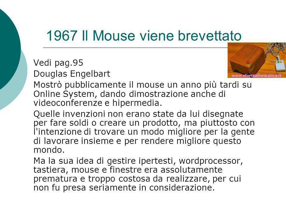 1967 Il Mouse viene brevettato Vedi pag.95 Douglas Engelbart Mostrò pubblicamente il mouse un anno più tardi su Online System, dando dimostrazione anche di videoconferenze e hipermedia.