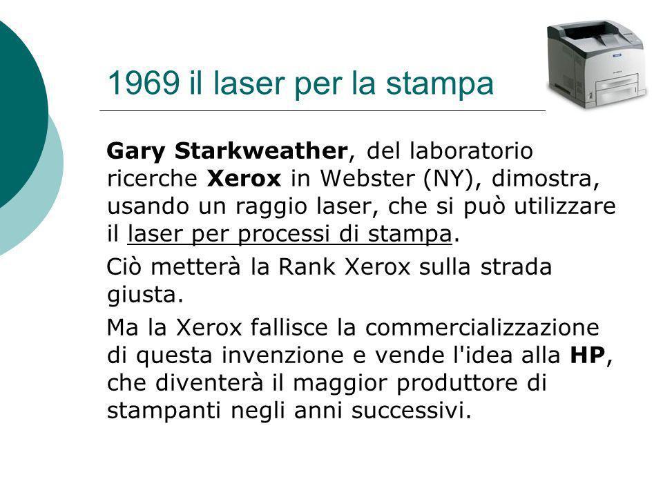 1969 il laser per la stampa Gary Starkweather, del laboratorio ricerche Xerox in Webster (NY), dimostra, usando un raggio laser, che si può utilizzare il laser per processi di stampa.