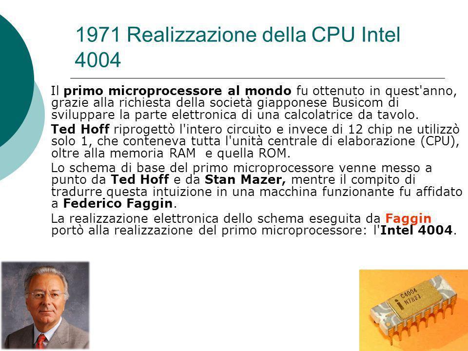 1971 Realizzazione della CPU Intel 4004 Il primo microprocessore al mondo fu ottenuto in quest anno, grazie alla richiesta della società giapponese Busicom di sviluppare la parte elettronica di una calcolatrice da tavolo.