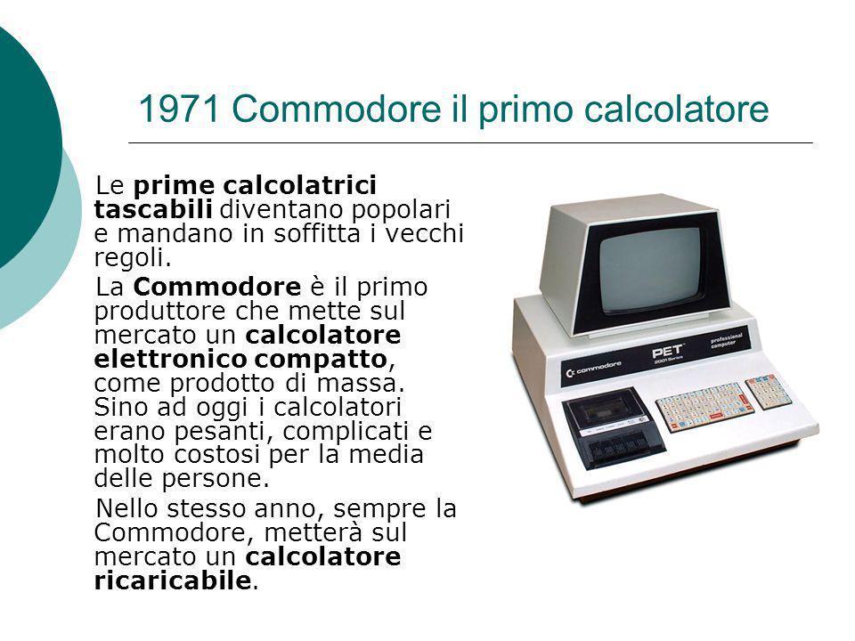 1971 Commodore il primo calcolatore Le prime calcolatrici tascabili diventano popolari e mandano in soffitta i vecchi regoli.