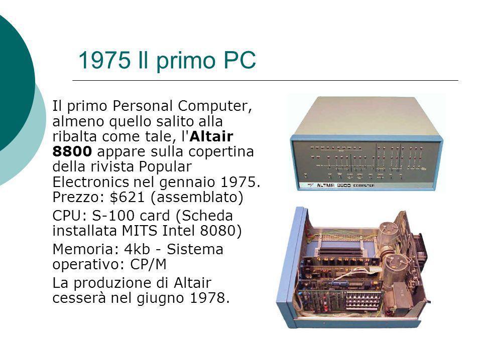 1975 Il primo PC Il primo Personal Computer, almeno quello salito alla ribalta come tale, l Altair 8800 appare sulla copertina della rivista Popular Electronics nel gennaio 1975.