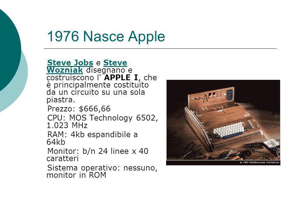 1976 Nasce Apple Steve JobsSteve Jobs e Steve Wozniak disegnano e costruiscono l APPLE I, che è principalmente costituito da un circuito su una sola piastra.Steve Wozniak Prezzo: $666,66 CPU: MOS Technology 6502, 1.023 MHz RAM: 4kb espandibile a 64kb Monitor: b/n 24 linee x 40 caratteri Sistema operativo: nessuno, monitor in ROM