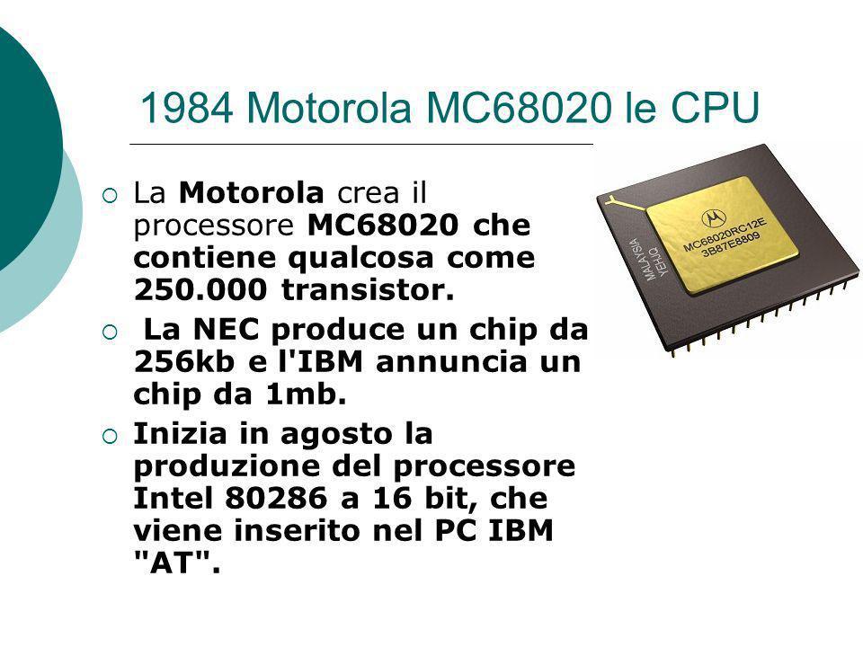 1984 Motorola MC68020 le CPU La Motorola crea il processore MC68020 che contiene qualcosa come 250.000 transistor.