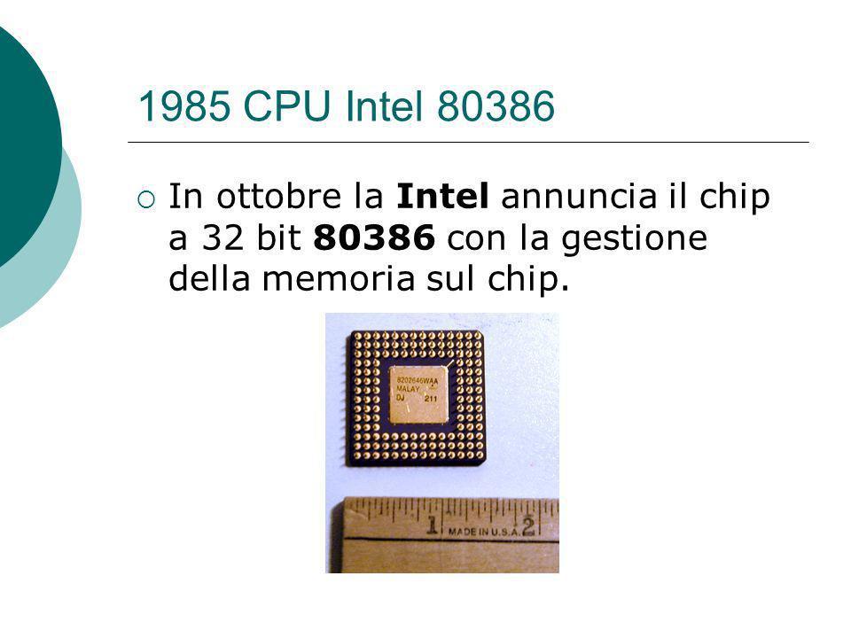 1985 CPU Intel 80386 In ottobre la Intel annuncia il chip a 32 bit 80386 con la gestione della memoria sul chip.