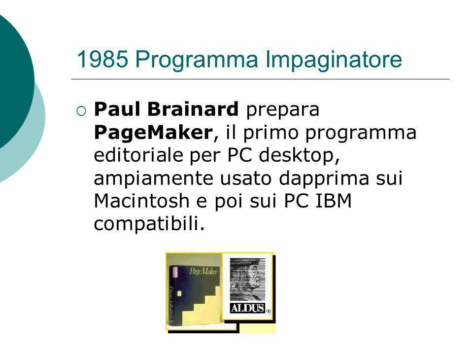 1985 Programma Impaginatore Paul Brainard prepara PageMaker, il primo programma editoriale per PC desktop, ampiamente usato dapprima sui Macintosh e poi sui PC IBM compatibili.