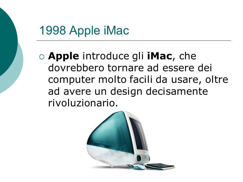 1998 Apple iMac Apple introduce gli iMac, che dovrebbero tornare ad essere dei computer molto facili da usare, oltre ad avere un design decisamente rivoluzionario.