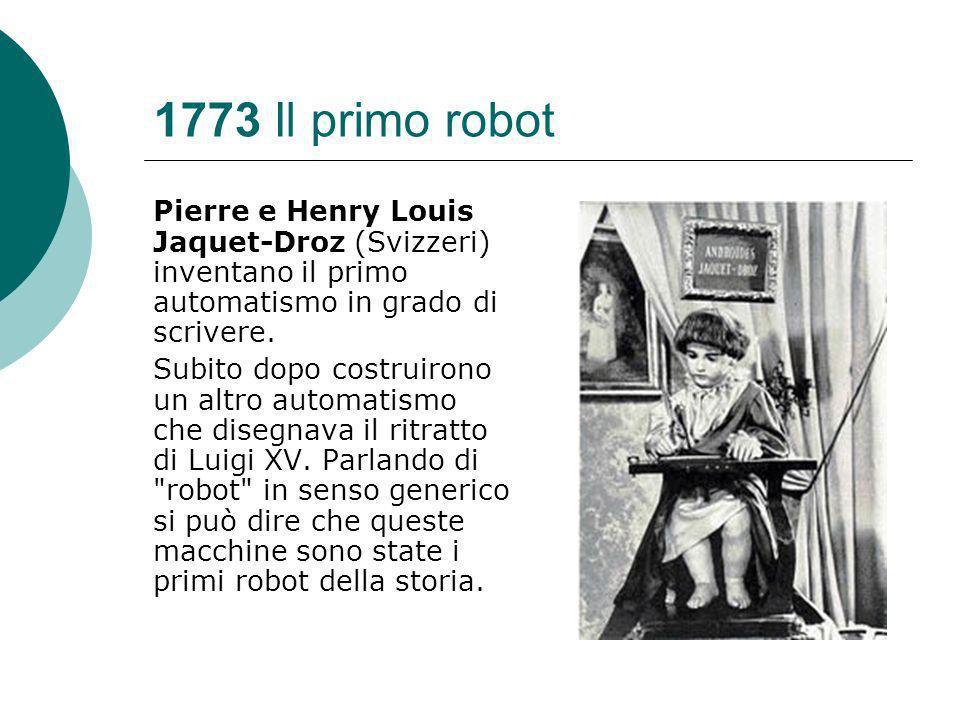 1773 Il primo robot Pierre e Henry Louis Jaquet-Droz (Svizzeri) inventano il primo automatismo in grado di scrivere.