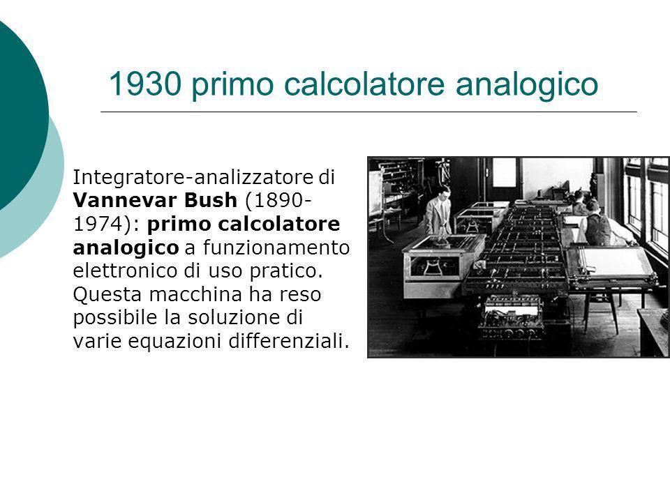 1930 primo calcolatore analogico Integratore-analizzatore di Vannevar Bush (1890- 1974): primo calcolatore analogico a funzionamento elettronico di uso pratico.