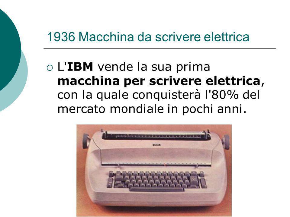 1936 Macchina da scrivere elettrica L IBM vende la sua prima macchina per scrivere elettrica, con la quale conquisterà l 80% del mercato mondiale in pochi anni.