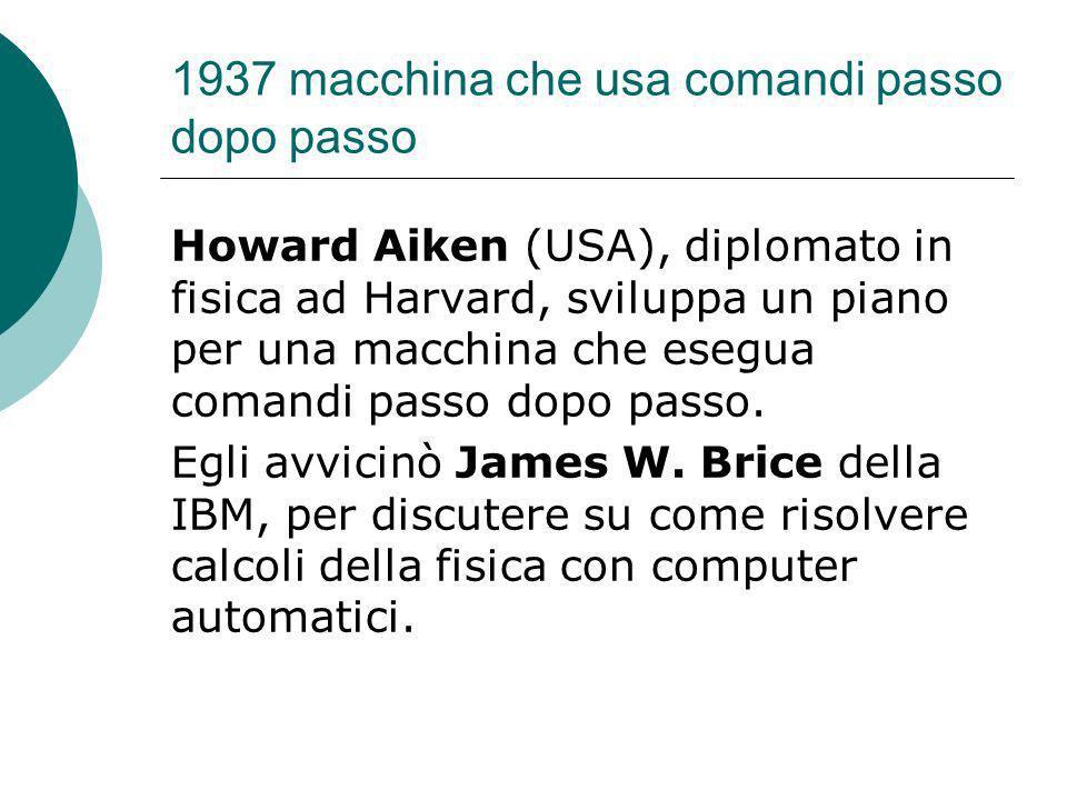 1937 macchina che usa comandi passo dopo passo Howard Aiken (USA), diplomato in fisica ad Harvard, sviluppa un piano per una macchina che esegua comandi passo dopo passo.