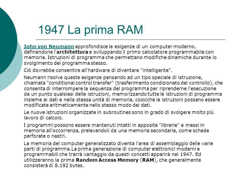 1947 La prima RAM John von NeumannJohn von Neumann approfondisce le esigenze di un computer moderno, definendone l architettura e sviluppando il primo calcolatore programmabile con memoria.