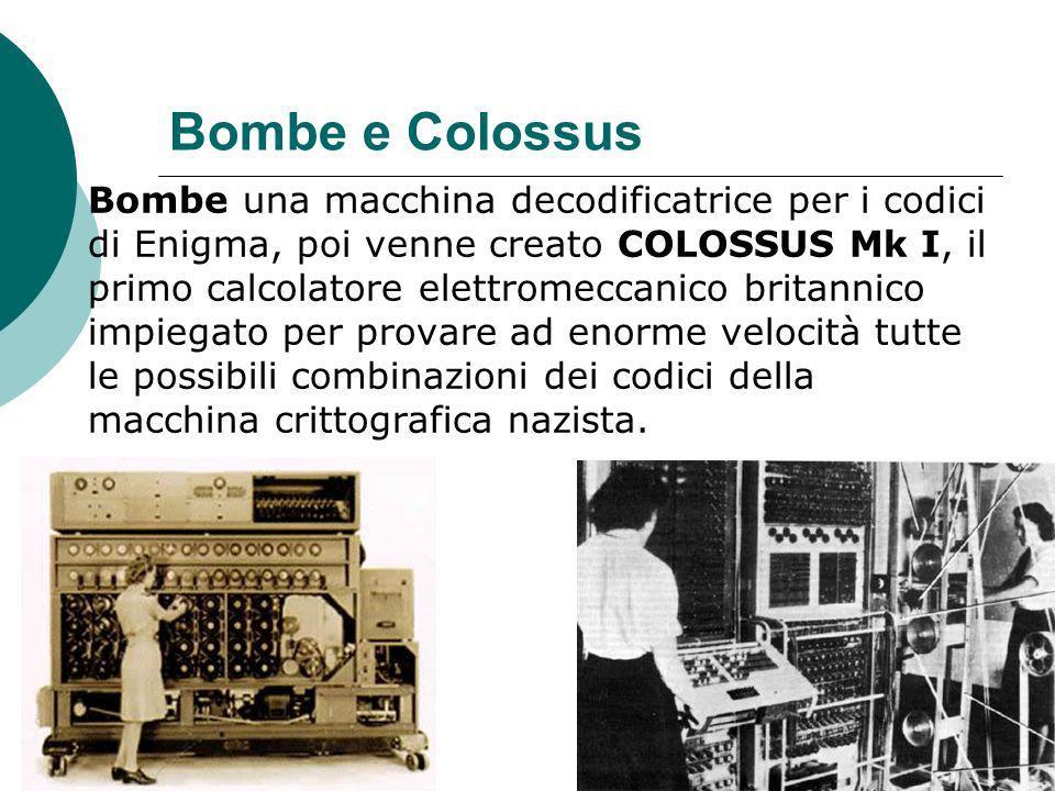 Bombe e Colossus Bombe una macchina decodificatrice per i codici di Enigma, poi venne creato COLOSSUS Mk I, il primo calcolatore elettromeccanico britannico impiegato per provare ad enorme velocità tutte le possibili combinazioni dei codici della macchina crittografica nazista.