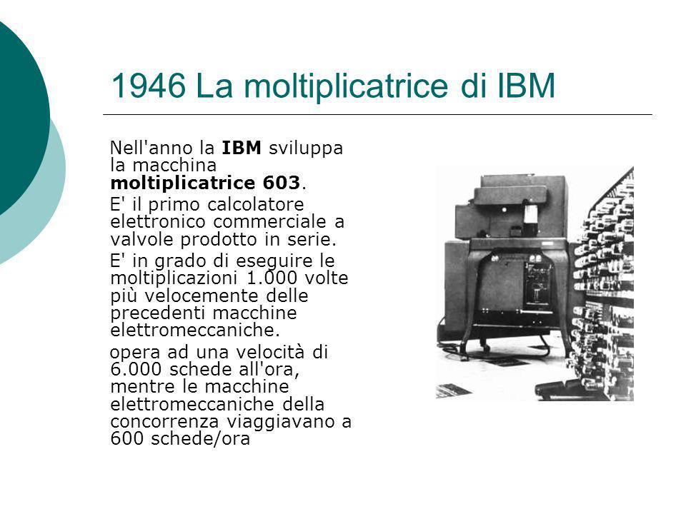 1946 La moltiplicatrice di IBM Nell anno la IBM sviluppa la macchina moltiplicatrice 603.
