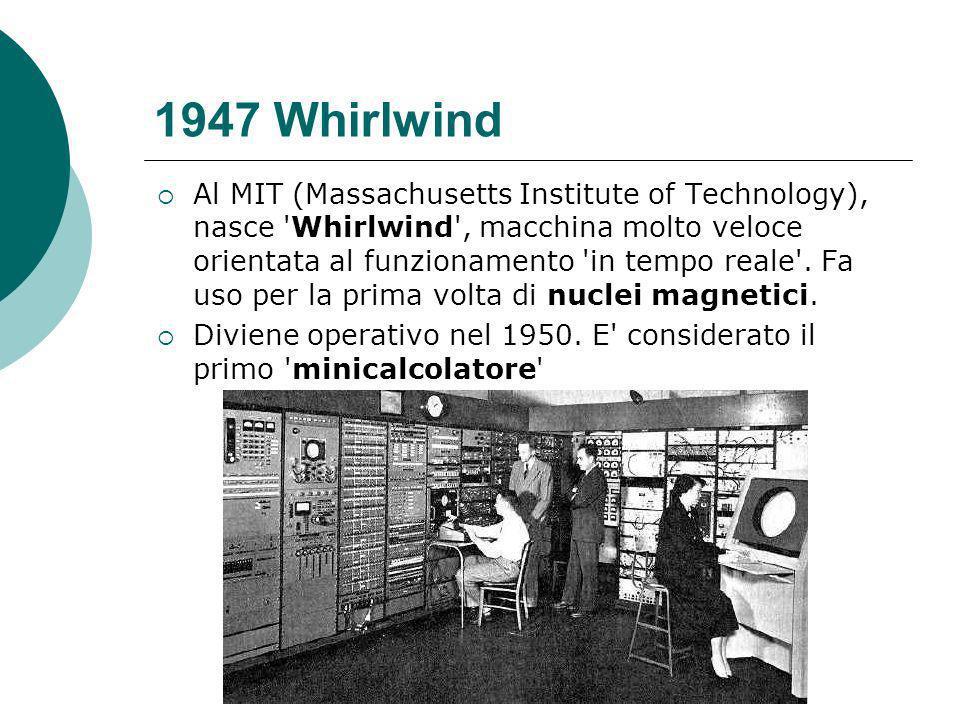 1947 Whirlwind Al MIT (Massachusetts Institute of Technology), nasce Whirlwind , macchina molto veloce orientata al funzionamento in tempo reale .