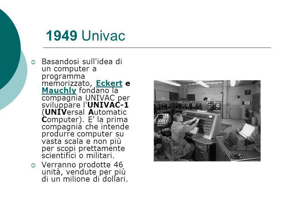 1949 Univac Basandosi sull idea di un computer a programma memorizzato, Eckert e Mauchly fondano la compagnia UNIVAC per sviluppare l UNIVAC-1 (UNIVersal Automatic Computer).