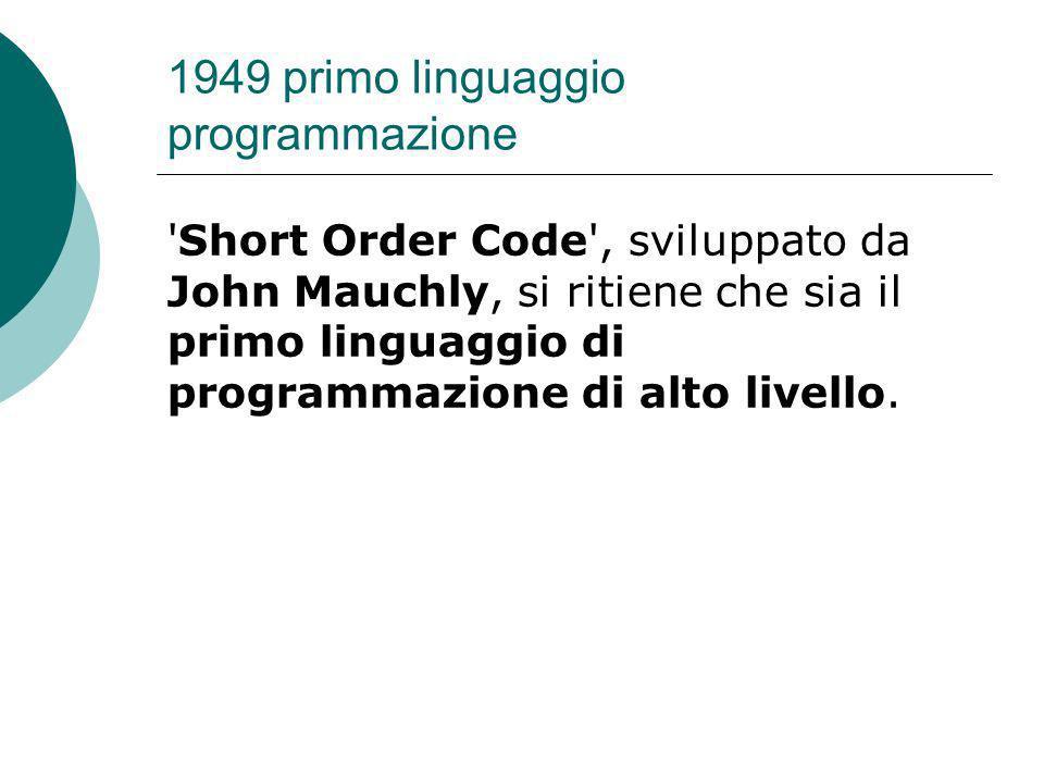 1949 primo linguaggio programmazione Short Order Code , sviluppato da John Mauchly, si ritiene che sia il primo linguaggio di programmazione di alto livello.