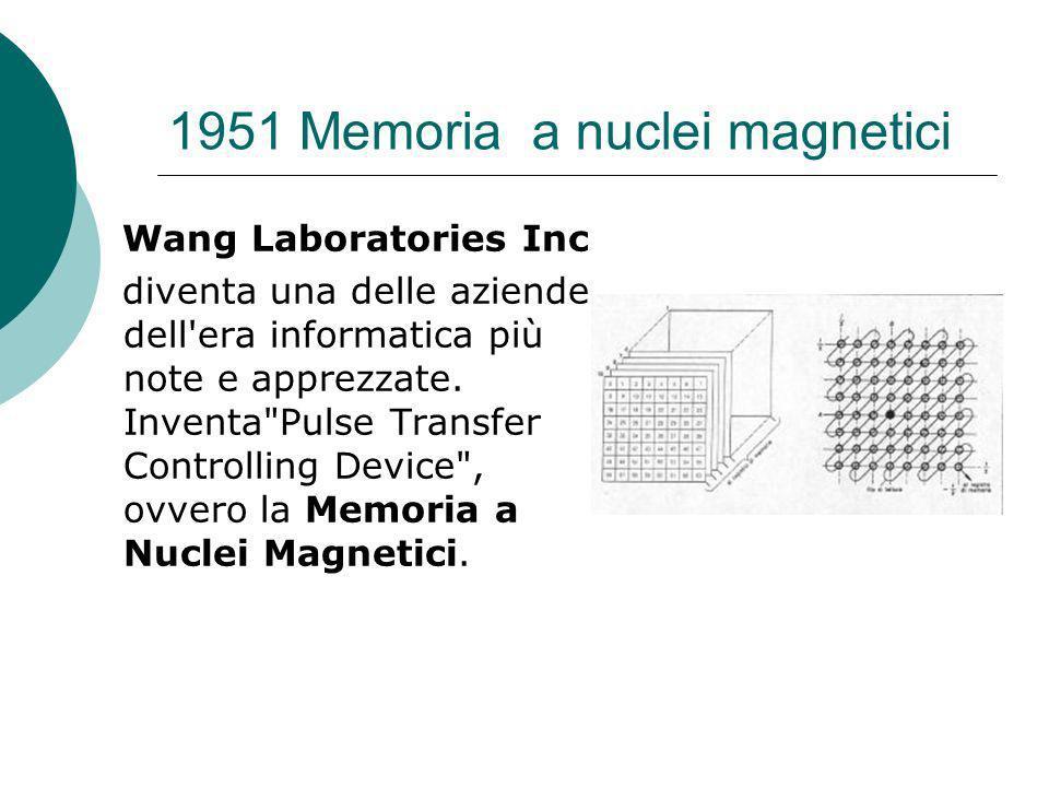 1951 Memoria a nuclei magnetici Wang Laboratories Inc diventa una delle aziende dell era informatica più note e apprezzate.