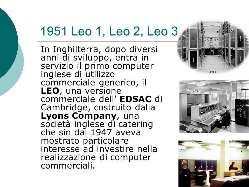 1951 Leo 1, Leo 2, Leo 3 In Inghilterra, dopo diversi anni di sviluppo, entra in servizio il primo computer inglese di utilizzo commerciale generico, il LEO, una versione commerciale dell EDSAC di Cambridge, costruito dalla Lyons Company, una società inglese di catering che sin dal 1947 aveva mostrato particolare interesse ad investire nella realizzazione di computer commerciali.