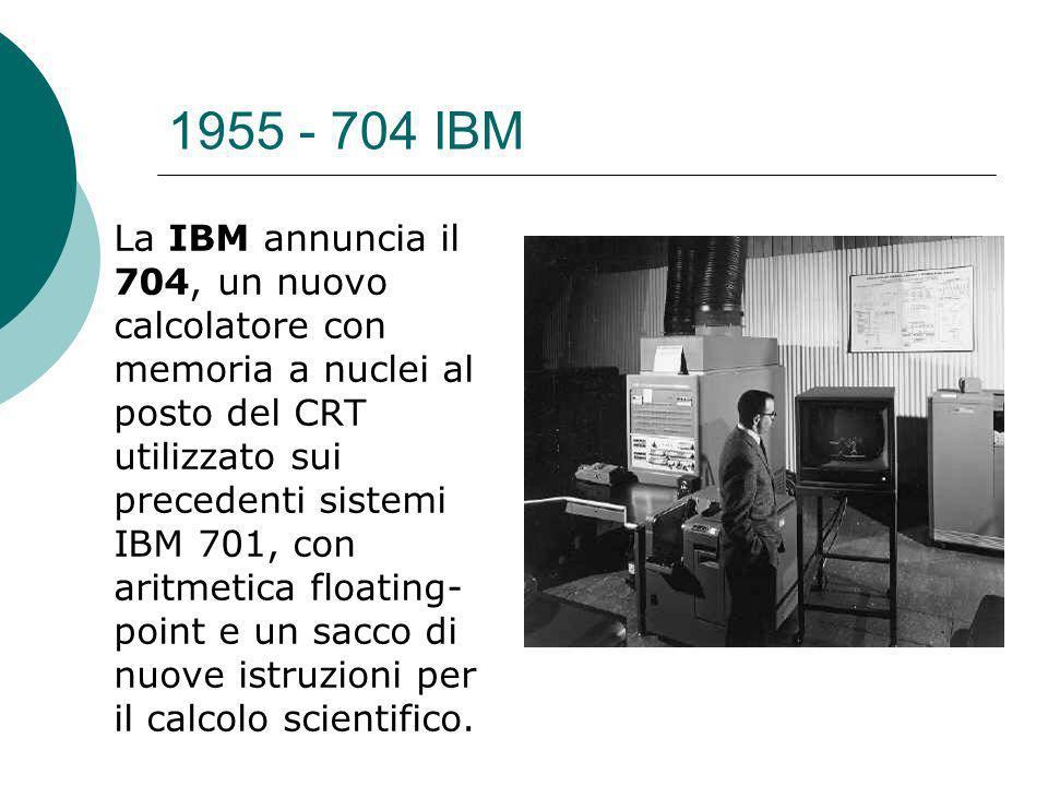 1955 - 704 IBM La IBM annuncia il 704, un nuovo calcolatore con memoria a nuclei al posto del CRT utilizzato sui precedenti sistemi IBM 701, con aritmetica floating- point e un sacco di nuove istruzioni per il calcolo scientifico.