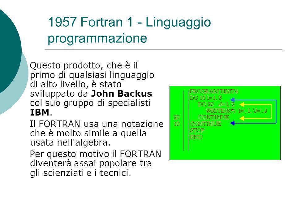 1957 Fortran 1 - Linguaggio programmazione Questo prodotto, che è il primo di qualsiasi linguaggio di alto livello, è stato sviluppato da John Backus col suo gruppo di specialisti IBM.