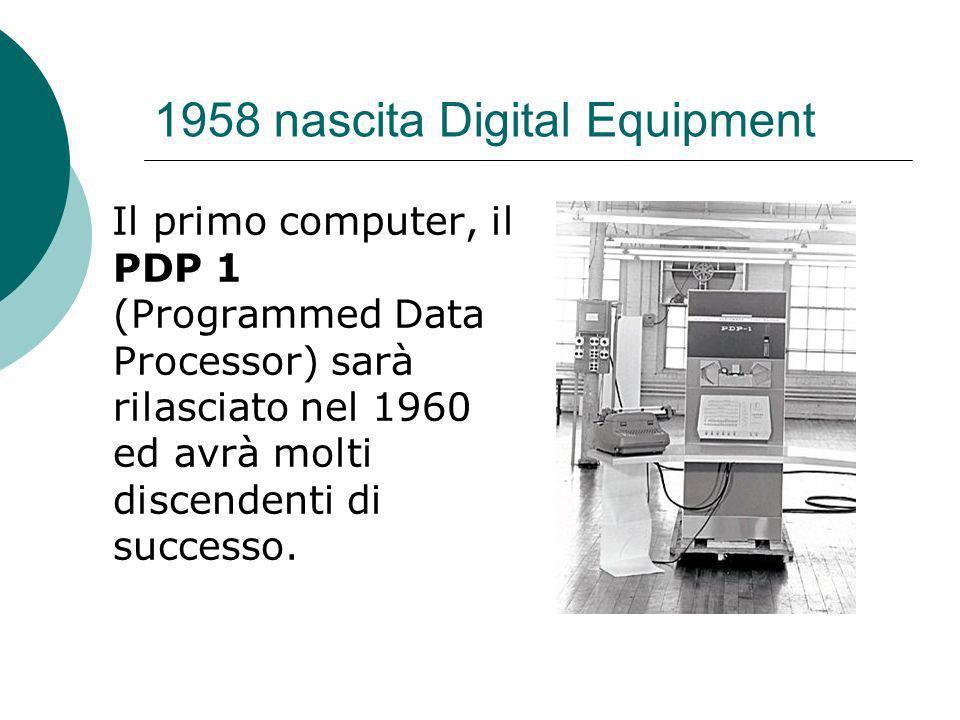 1958 nascita Digital Equipment Il primo computer, il PDP 1 (Programmed Data Processor) sarà rilasciato nel 1960 ed avrà molti discendenti di successo.