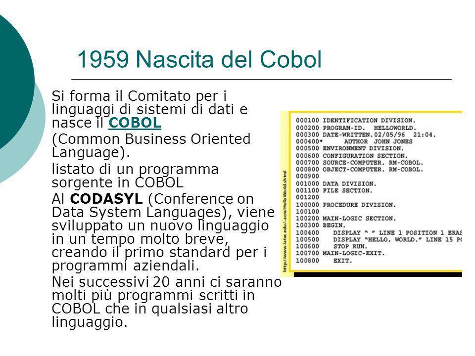 1959 Nascita del Cobol Si forma il Comitato per i linguaggi di sistemi di dati e nasce il COBOL COBOL (Common Business Oriented Language).